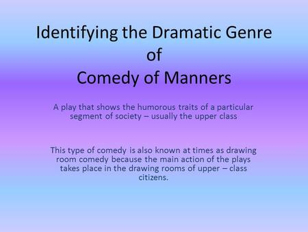 Identifying the Dramatic Genre of Comedy of Manners A play that shows the humorous traits of a particular segment of society – usually the upper class.