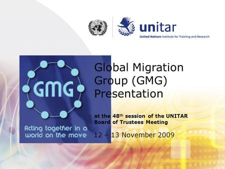 12 – 13 November 2009 Global Migration Group (GMG) Presentation at the 48 th session of the UNITAR Board of Trustees Meeting.