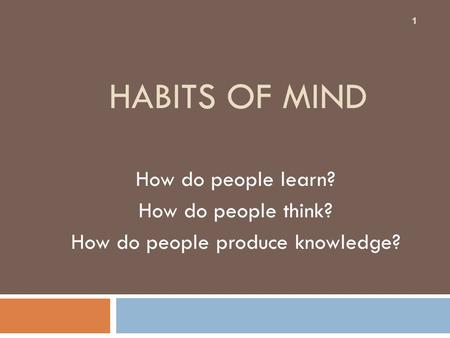 HABITS OF MIND How do people learn? How do people think? How do people produce knowledge? 1.