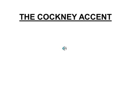 THE COCKNEY ACCENT Phonetical features that differ from RP a)Vowels: - [i:]  [  i:] ([mi:]  [m  i:]) - [u:]  [  u] ([du:]  [d  u]) - [e]  [