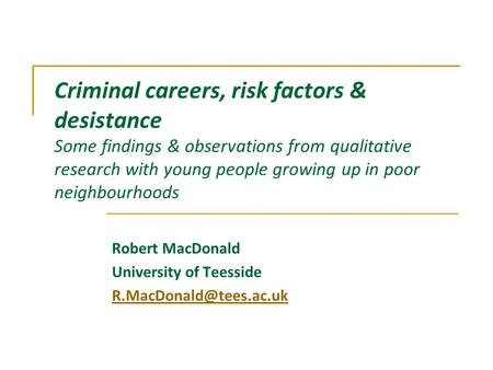 Criminal careers, risk factors & desistance Some findings & observations from qualitative research with young people growing up <strong>in</strong> poor neighbourhoods.