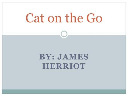 BY: JAMES HERRIOT Cat on the Go. Background Many adventures have been made in veterinary medicine since James Herriot began his practice. In fact, one.