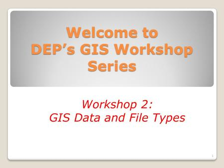 Welcome to DEP's GIS Workshop Series Workshop 2: GIS Data and File Types 1.