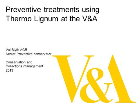 Preventive treatments using Thermo Lignum at the V&A Val Blyth ACR Senior Preventive conservator Conservation and Collections management 2013.