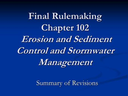 Final Rulemaking Chapter 102 Erosion and Sediment Control and Stormwater Management Summary of Revisions.