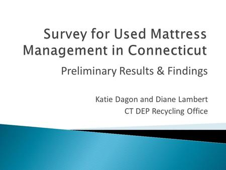 Katie Dagon and Diane Lambert CT DEP Recycling Office Preliminary Results & Findings.