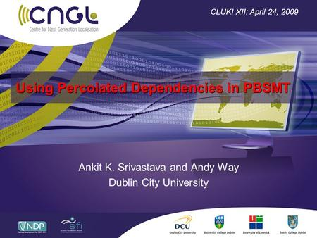 Using Percolated Dependencies in PBSMT Ankit K. Srivastava and Andy Way Dublin City University CLUKI XII: April 24, 2009.