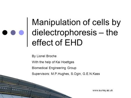 Www.surrey.ac.uk Manipulation of cells by dielectrophoresis – the effect of EHD By Lionel Broche With the help of Kai Hoettges Biomedical Engineering Group.