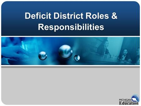 Deficit District Roles & Responsibilities. MCL 388.1702 A district or intermediate district receiving money under this act shall not adopt or operate.