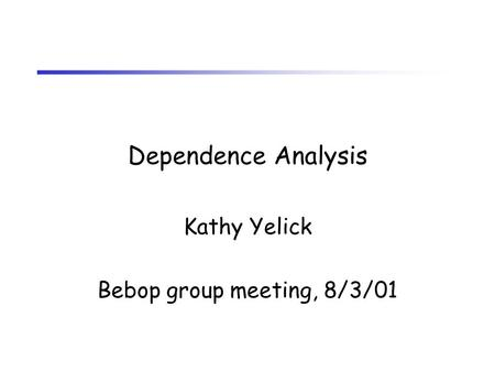 Dependence Analysis Kathy Yelick Bebop group meeting, 8/3/01.