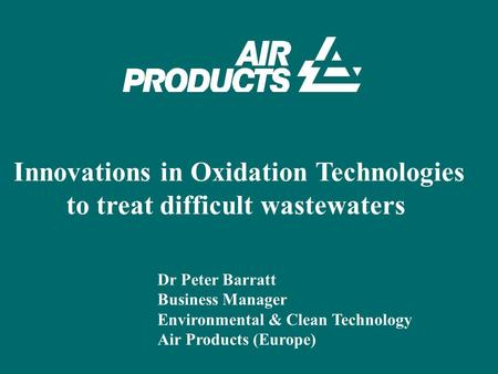Innovations in Oxidation Technologies to treat difficult wastewaters Dr Peter Barratt Business Manager Environmental & Clean Technology Air Products (Europe)