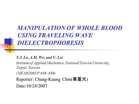 MANIPULATION OF WHOLE BLOOD USING TRAVELING WAVE DIELECTROPHORESIS Y.J. Lo, A.M. Wo, and U. Lei Institute of Applied Mechanics, National Taiwan University,