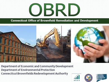 Connecticut Office of Brownfield Remediation and Development Department of Economic and Community Development Department of Environmental Protection Connecticut.