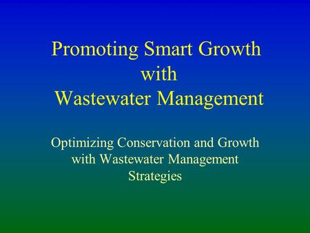 Promoting Smart Growth with Wastewater Management Optimizing Conservation and Growth with Wastewater Management Strategies.