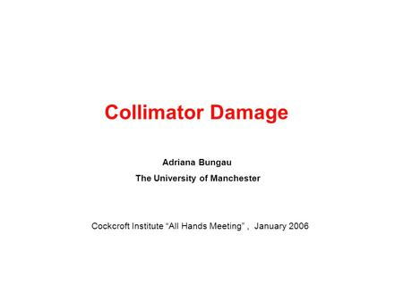 "Collimator Damage Adriana Bungau The University of Manchester Cockcroft Institute ""All Hands Meeting"", January 2006."