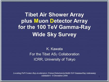 1 Tibet Air Shower Array plus Muon Detector Array for the 100 TeV Gamma-Ray Wide Sky Survey K. Kawata For the Tibet AS  Collaboration ICRR, University.