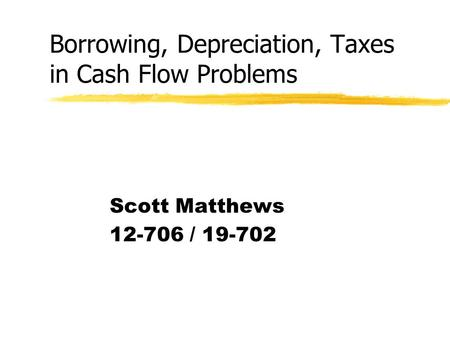 Borrowing, Depreciation, Taxes in Cash Flow Problems Scott Matthews 12-706 / 19-702.