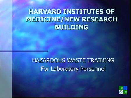HARVARD INSTITUTES OF MEDICINE/NEW RESEARCH BUILDING HAZARDOUS WASTE TRAINING For Laboratory Personnel.