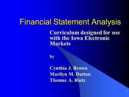 1 Financial Statement Analysis Curriculum designed for use with the Iowa Electronic Markets by Cynthia J. Brown Marilyn M. Dutton Thomas A. Rietz.