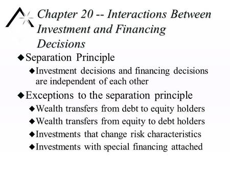 Chapter 20 -- Interactions Between Investment and Financing Decisions u Separation Principle u Investment decisions and financing decisions are independent.