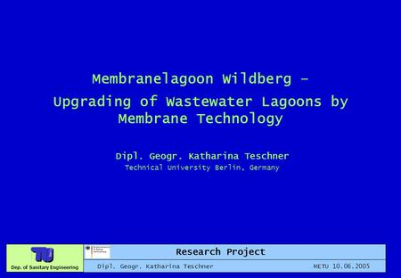 Dep. of Sanitary Engineering Membranelagoon Wildberg – Upgrading of Wastewater Lagoons by Membrane Technology Dipl. Geogr. Katharina Teschner Technical.