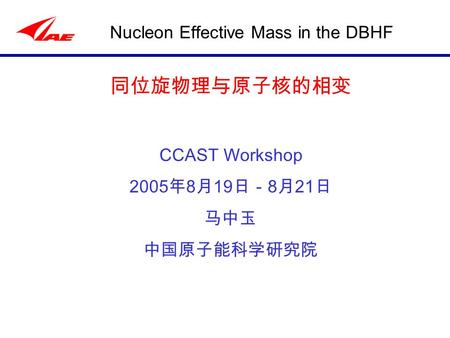 Nucleon Effective Mass in the DBHF 同位旋物理与原子核的相变 CCAST Workshop 2005 年 8 月 19 日- 8 月 21 日 马中玉 中国原子能科学研究院.