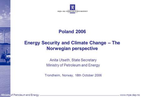 Ministry of Petroleum and Energywww.mpe.dep.no Poland 2006 Energy Security and Climate Change – The Norwegian perspective Anita Utseth, State Secretary.