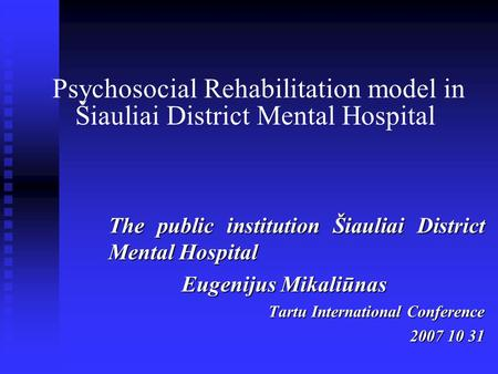 Psychosocial Rehabilitation model in Šiauliai District Mental Hospital The public institution Šiauliai District Mental Hospital Eugenijus Mikaliūnas Tartu.