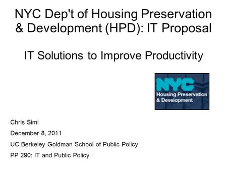 NYC Dep't of Housing Preservation & Development (HPD): IT Proposal IT Solutions to Improve Productivity Chris Simi December 8, 2011 UC Berkeley Goldman.