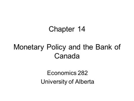 Chapter 14 Monetary Policy and the Bank of Canada Economics 282 University of Alberta.