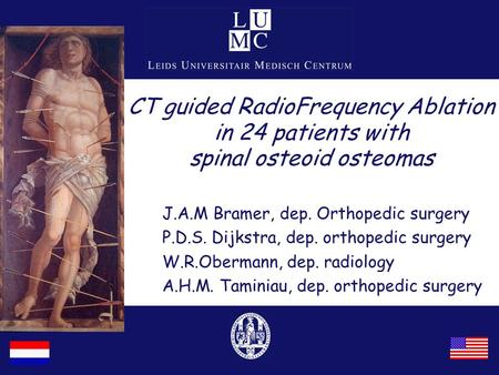 CT guided RadioFrequency Ablation in 24 patients with spinal osteoid osteomas J.A.M Bramer, dep. Orthopedic surgery P.D.S. Dijkstra, dep. orthopedic surgery.