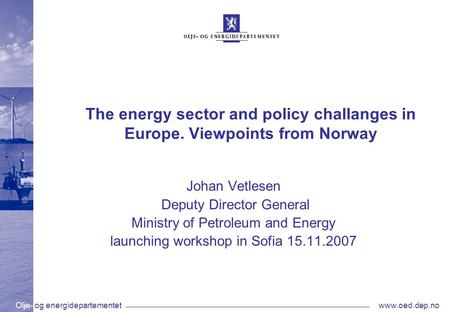 Olje- og energidepartementetwww.oed.dep.no The energy sector and policy challanges in Europe. Viewpoints from Norway Johan Vetlesen Deputy Director General.