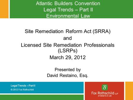Legal Trends – Part II © 2012 Fox Rothschild Atlantic Builders Convention Legal Trends – Part II Environmental Law Site Remediation Reform Act (SRRA) and.