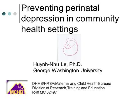 Preventing perinatal depression in community health settings Huynh-Nhu Le, Ph.D. George Washington University DHHS/HRSA/Maternal and Child Health Bureau/
