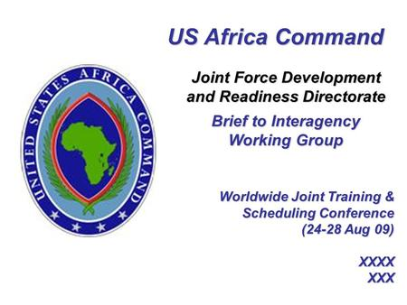 Worldwide Joint Training & Scheduling Conference (24-28 Aug 09) XXXX XXX US Africa Command Joint Force Development and Readiness Directorate Brief to Interagency.