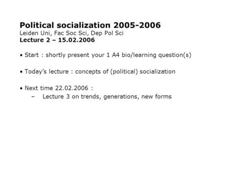 Political socialization 2005-2006 Leiden Uni, Fac Soc Sci, Dep Pol Sci Lecture 2 – 15.02.2006 Start : shortly present your 1 A4 bio/learning question(s)