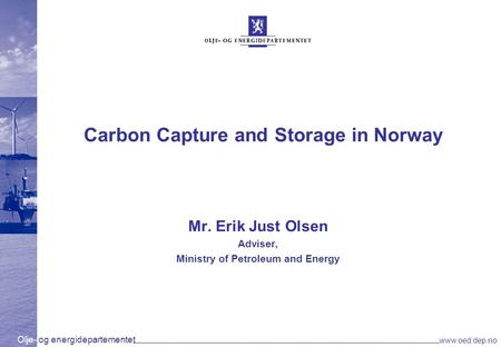 Olje- og energidepartementet www.oed.dep.no Carbon Capture and Storage in Norway Mr. Erik Just Olsen Adviser, Ministry of Petroleum and Energy.