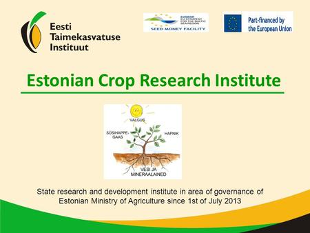 Estonian Crop Research Institute State research and development institute in area of governance of Estonian Ministry of Agriculture since 1st of July 2013.