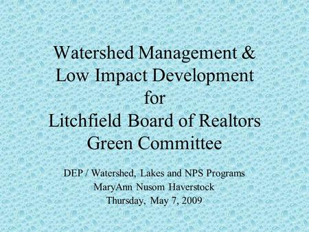 Watershed Management & Low Impact Development for Litchfield Board of Realtors Green Committee DEP / Watershed, Lakes and NPS Programs MaryAnn Nusom Haverstock.