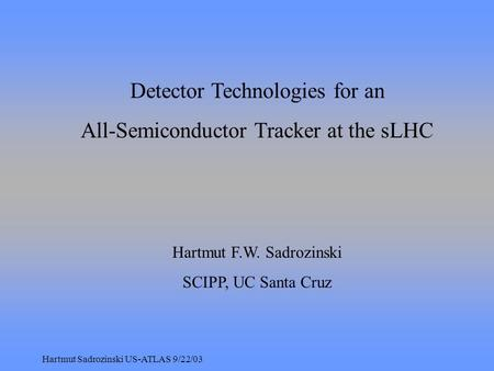 Hartmut Sadrozinski US-ATLAS 9/22/03 Detector Technologies for an All-Semiconductor Tracker at the sLHC Hartmut F.W. Sadrozinski SCIPP, UC Santa Cruz.
