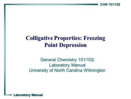 CHM 101/102 Laboratory Manual Colligative Properties: Freezing Point Depression General Chemistry 101/102 Laboratory Manual University of North Carolina.