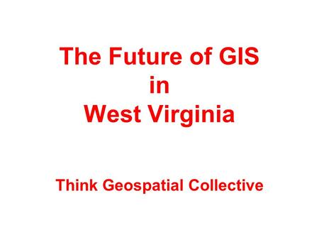 The Future of GIS in West Virginia Think Geospatial Collective.
