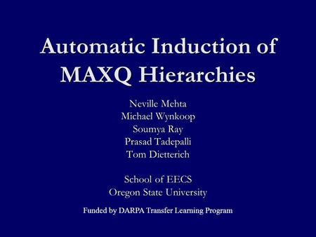 Automatic Induction of MAXQ Hierarchies Neville Mehta Michael Wynkoop Soumya Ray Prasad Tadepalli Tom Dietterich School of EECS Oregon State University.