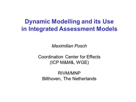Dynamic Modelling and its Use in Integrated Assessment Models Maximilian Posch Coordination Center for Effects (ICP M&M&, WGE) RIVM/MNP Bilthoven, The.