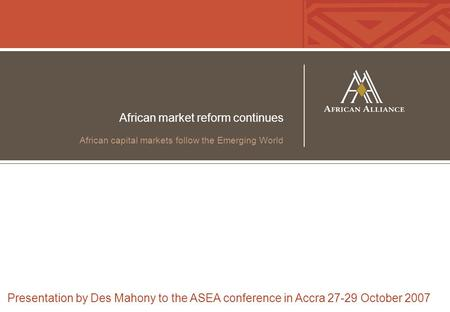 African market reform continues African capital markets follow the Emerging World Presentation by Des Mahony to the ASEA conference in Accra 27-29 October.
