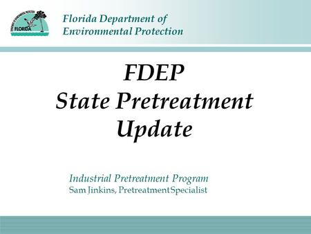 Florida Department of Environmental Protection FDEP State Pretreatment Update Industrial Pretreatment Program Sam Jinkins, Pretreatment Specialist.