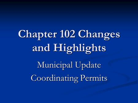 Chapter 102 Changes and Highlights Municipal Update Coordinating Permits.
