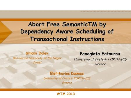 Abort Free SemanticTM by Dependency Aware Scheduling of Transactional Instructions Shlomi Dolev Ben-Gurion University of the Negev Israel WTM 2013 Panagiota.