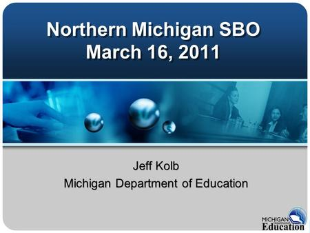 Northern Michigan SBO March 16, 2011 Jeff Kolb Michigan Department of Education Jeff Kolb Michigan Department of Education.