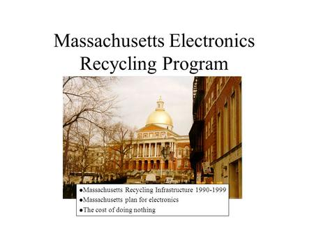 Massachusetts Electronics Recycling Program l Massachusetts Recycling Infrastructure 1990-1999 l Massachusetts plan for electronics l The cost of doing.